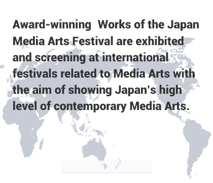 Award-winning Works of the Japan Media Arts Festival are exhibited and screening at international festivals related to Media Arts with the aim of showing Japan's high level of contemporary Media Arts.